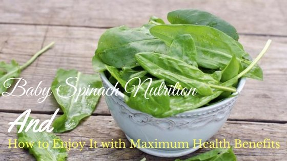 Baby Spinach Nutrition and How to Enjoy It with Maximum Health Benefits