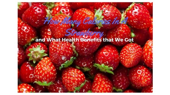 How Many Calories In A Strawberry and What Health Benefits that We Got
