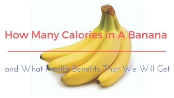 How Many Calories in A Banana and What Health Benefits That We Will Get