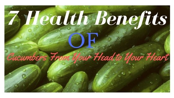 7 Health Benefits of Cucumbers From Your Head to Your Heart